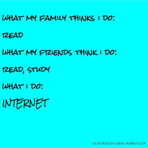 what my family thinks i do: read what my friends think i do: read, study what i do: INTERNET
