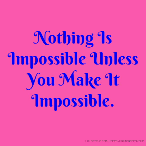 Nothing Is Impossible Unless You Make It Impossible.