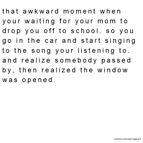 that awkward moment when your waiting for your mom to drop you off to school. so you go in the car and start singing to the song your listening to. and realize somebody passed by, then realized the window was opened.