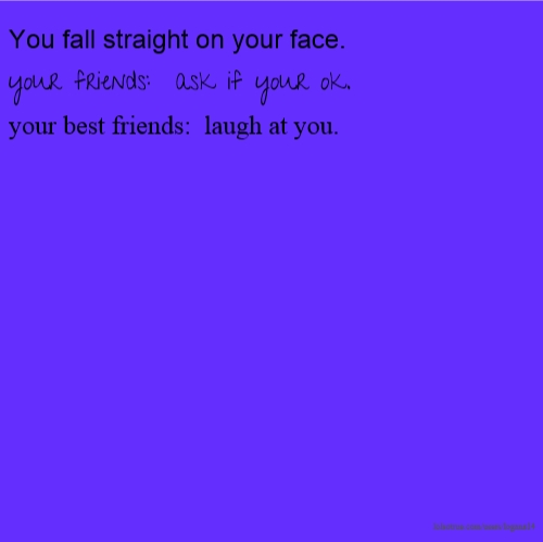 You fall straight on your face. your friends: ask if your ok. your best friends: laugh at you.