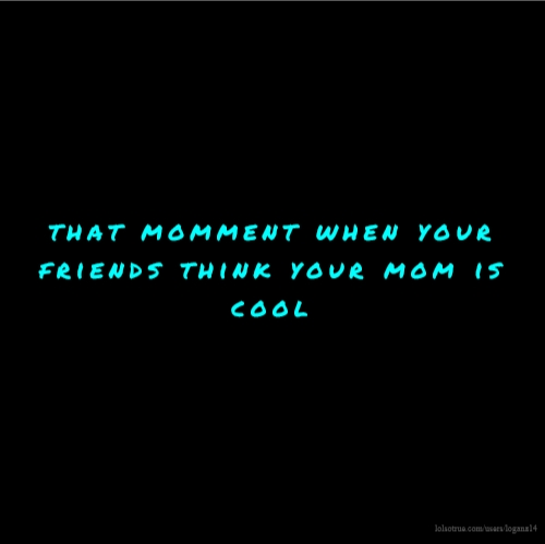 that momment when your friends think your mom is cool