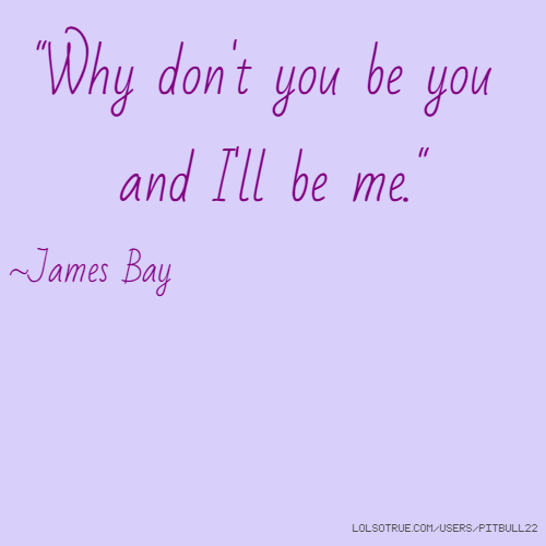 """Why don't you be you and I'll be me."" ~James Bay"