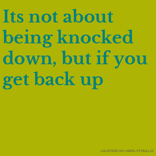Its not about being knocked down, but if you get back up