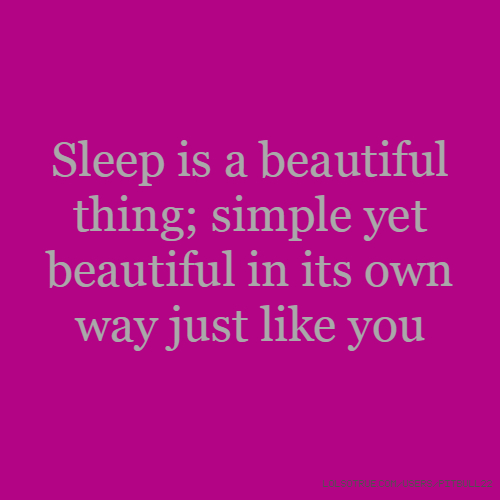 Sleep is a beautiful thing; simple yet beautiful in its own way just like you