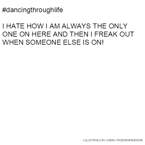 #dancingthroughlife I HATE HOW I AM ALWAYS THE ONLY ONE ON HERE AND THEN I FREAK OUT WHEN SOMEONE ELSE IS ON!