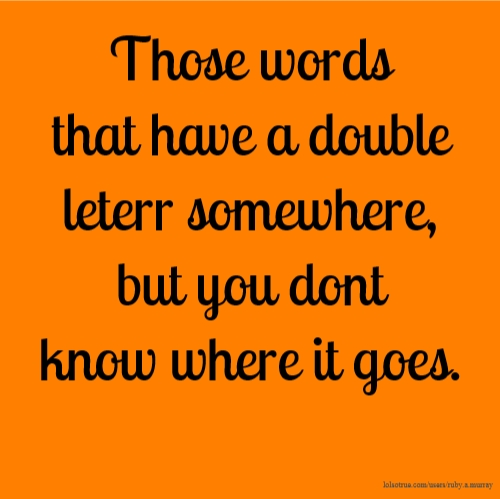 Those words that have a double leterr somewhere, but you dont know where it goes.
