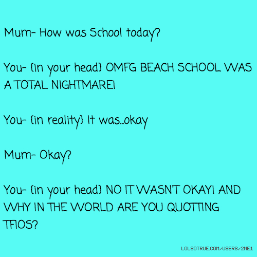 Mum- How was School today? You- {in your head} OMFG BEACH SCHOOL WAS A TOTAL NIGHTMARE! You- {in reality} It was...okay Mum- Okay? You- {in your head} NO IT WASN'T OKAY! AND WHY IN THE WORLD ARE YOU QUOTTING TFIOS?