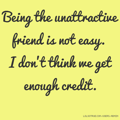 Being the unattractive friend is not easy. I don't think we get enough credit.