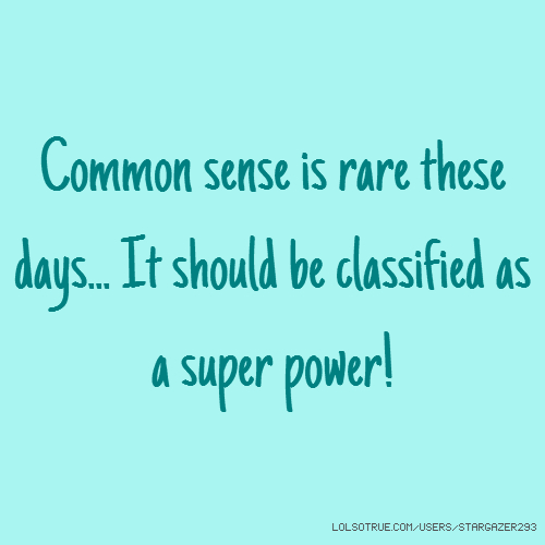 Common sense is rare these days... It should be classified as a super power!