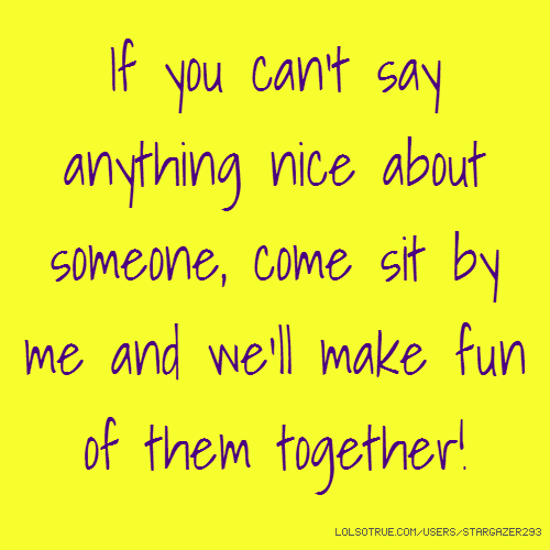 If you can't say anything nice about someone, come sit by me and we'll make fun of them together!