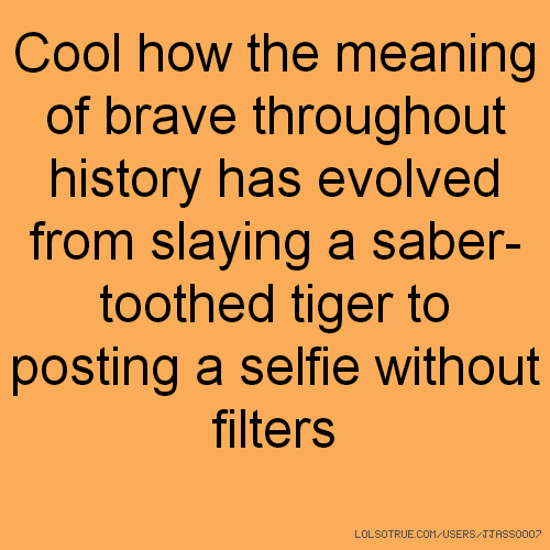 Cool how the meaning of brave throughout history has evolved from slaying a saber-toothed tiger to posting a selfie without filters