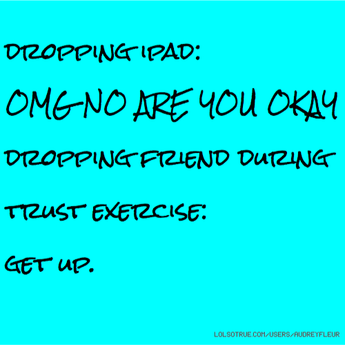 Dropping Ipad: OMG NO ARE YOU OKAY Dropping Friend During