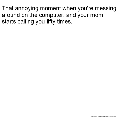 That annoying moment when you're messing around on the computer, and your mom starts calling you fifty times.