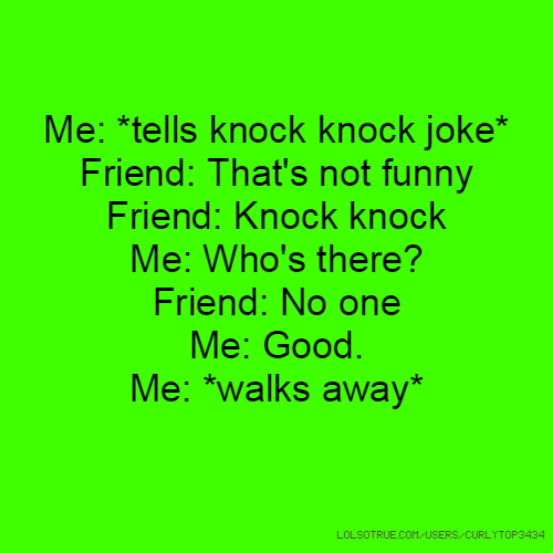 Me: *tells knock knock joke* Friend: That's not funny Friend: Knock knock Me: Who's there? Friend: No one Me: Good. Me: *walks away*