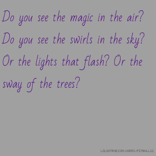 Do you see the magic in the air? Do you see the swirls in the sky? Or the lights that flash? Or the sway of the trees?