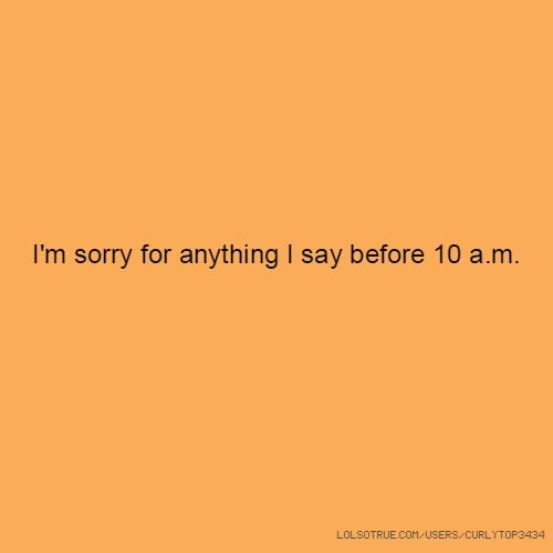 I'm sorry for anything I say before 10 a.m.