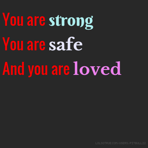 You are strong You are safe And you are loved