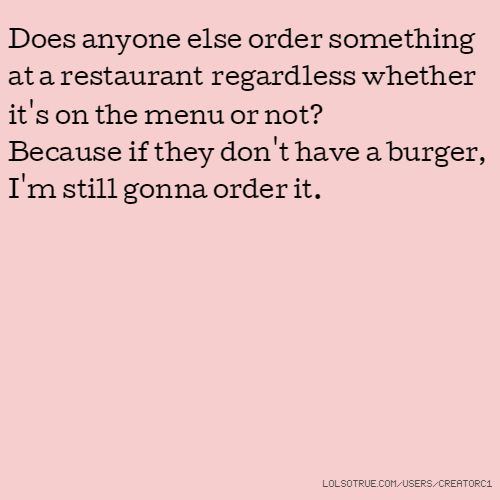 Does anyone else order something at a restaurant regardless whether it's on the menu or not? Because if they don't have a burger, I'm still gonna order it.
