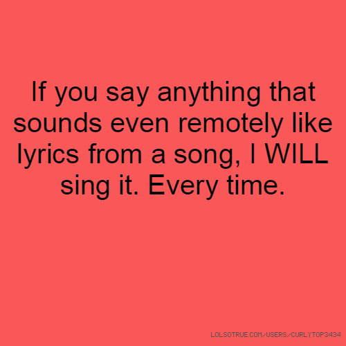 If you say anything that sounds even remotely like lyrics from a song, I WILL sing it. Every time.