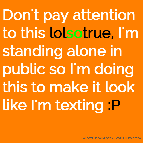 Don't pay attention to this lolsotrue, I'm standing alone in public so I'm doing this to make it look like I'm texting :P