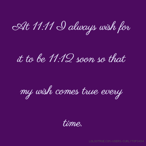 at 11 11 i always wish for it to be 11 12 soon so that my