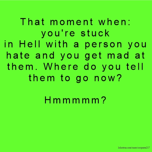 That moment when: you're stuck in Hell with a person you hate and you get mad at them. Where do you tell them to go now? Hmmmmm?