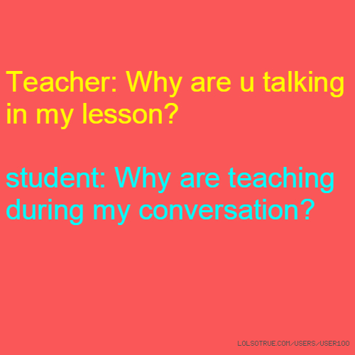 Teacher: Why are u talking in my lesson? student: Why are teaching during my conversation?