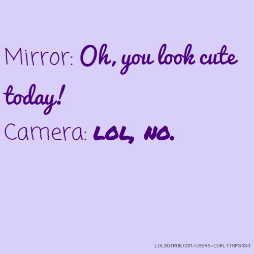Mirror: Oh, you look cute today! Camera: lol, no.