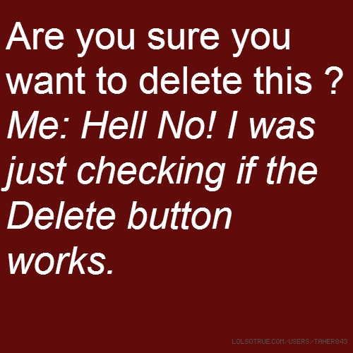 Are you sure you want to delete this ? Me: Hell No! I was just checking if the Delete button works.