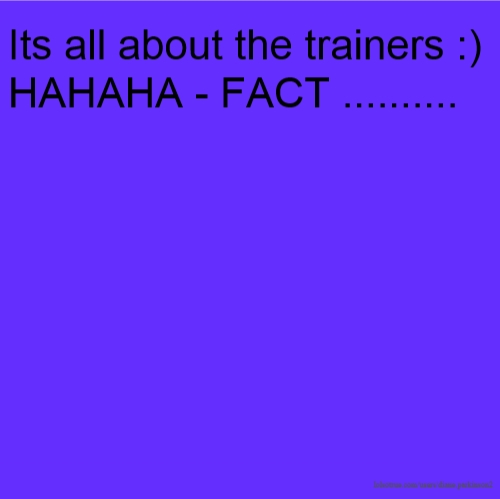 Its all about the trainers :)HAHAHA - FACT ..........