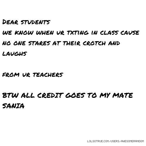 Dear students we know when ur txting in class cause no one stares at their crotch and laughs from ur teachers BTW ALL CREDIT GOES TO MY MATE SANIA