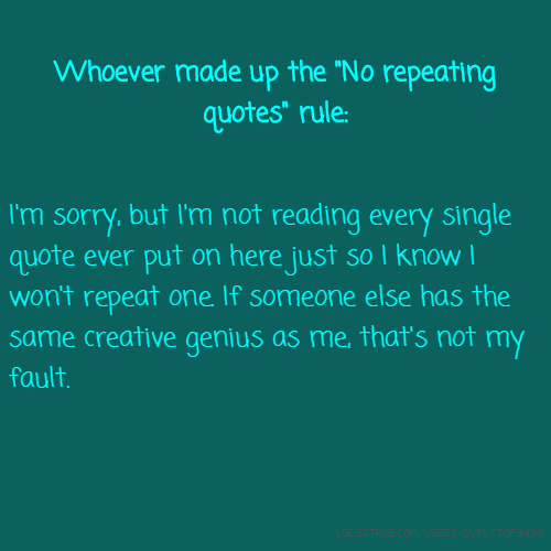 "Whoever made up the ""No repeating quotes"" rule: I'm sorry, but I'm not reading every single quote ever put on here just so I know I won't repeat one. If someone else has the same creative genius as me, that's not my fault."