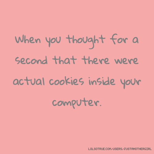 When you thought for a second that there were actual cookies inside your computer.