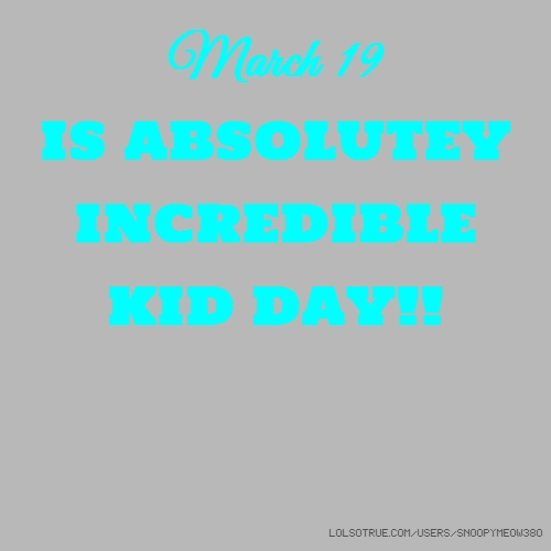 March 19 IS ABSOLUTEY INCREDIBLE KID DAY!!