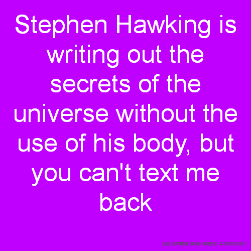Stephen Hawking is writing out the secrets of the universe without the use of his body, but you can't text me back