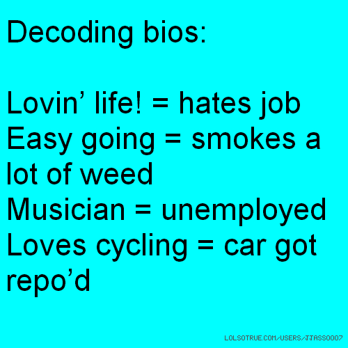 Decoding bios: Lovin' life! = hates job Easy going = smokes a lot of weed Musician = unemployed Loves cycling = car got repo'd