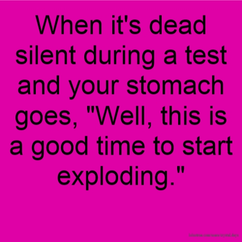 "When it's dead silent during a test and your stomach goes, ""Well, this is a good time to start exploding."""