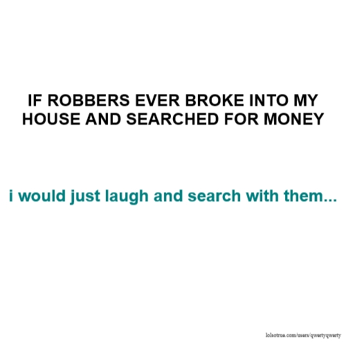 IF ROBBERS EVER BROKE INTO MY HOUSE AND SEARCHED FOR MONEY i would just laugh and search with them...