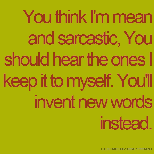 You think I'm mean and sarcastic, You should hear the ones I keep it to myself. You'll invent new words instead.