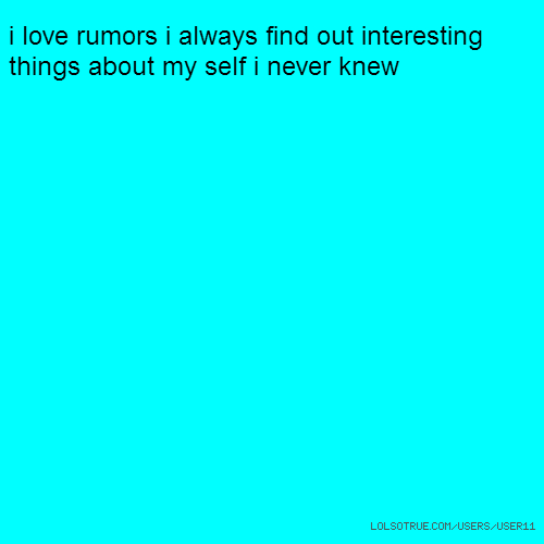 i love rumors i always find out interesting things about my self i never knew