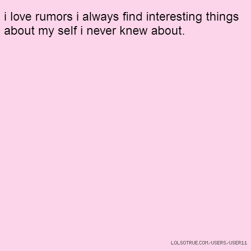 i love rumors i always find interesting things about my self i never knew about.