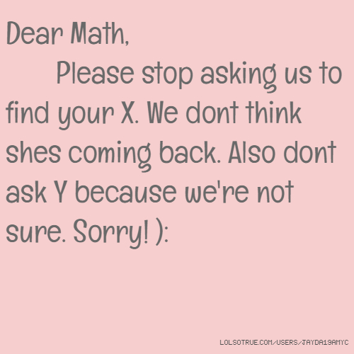 Dear Math, Please stop asking us to find your X. We dont ... Dear Math Stop Asking Me To Find Your X