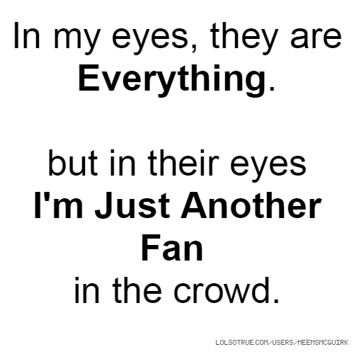 In my eyes, they are Everything. but in their eyes I'm Just Another Fan in the crowd.