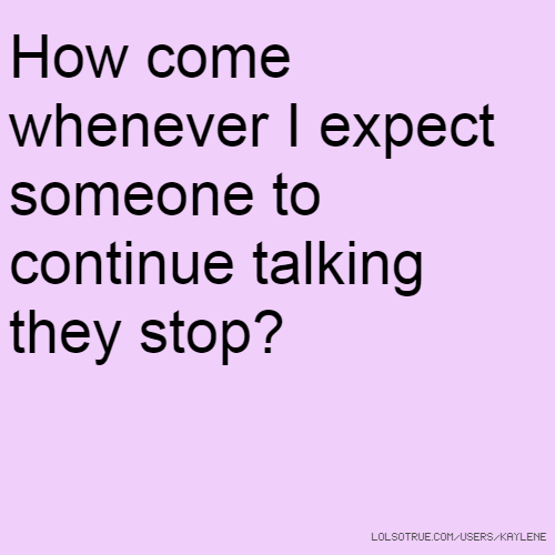 How come whenever I expect someone to continue talking they stop?