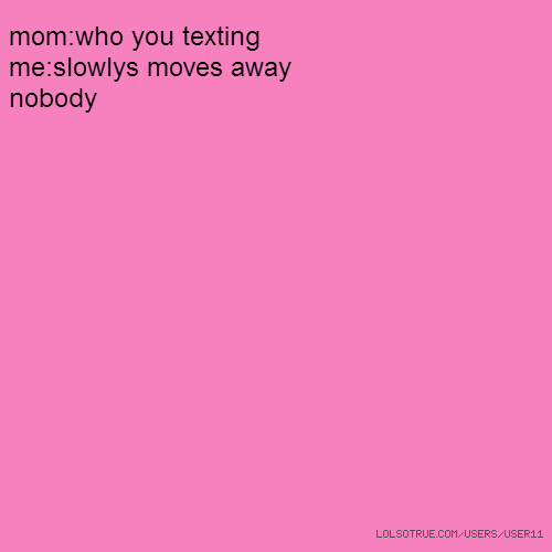 mom:who you texting me:slowlys moves away nobody