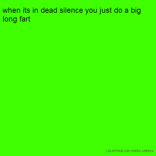 when its in dead silence you just do a big long fart