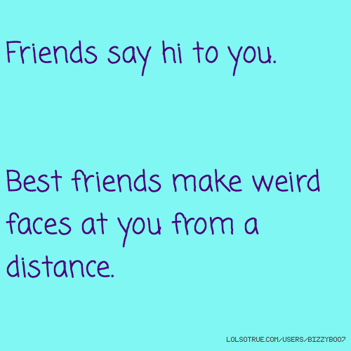 Friends say hi to you. Best friends make weird faces at you from a distance.