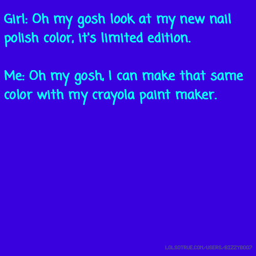 Girl: Oh my gosh look at my new nail polish color, it's limited edition. Me: Oh my gosh, I can make that same color with my crayola paint maker.