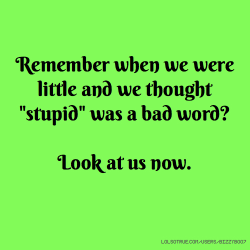 "Remember when we were little and we thought ""stupid"" was a bad word? Look at us now."