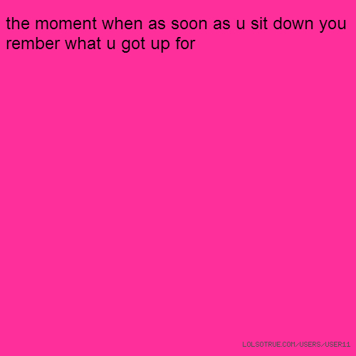 the moment when as soon as u sit down you rember what u got up for